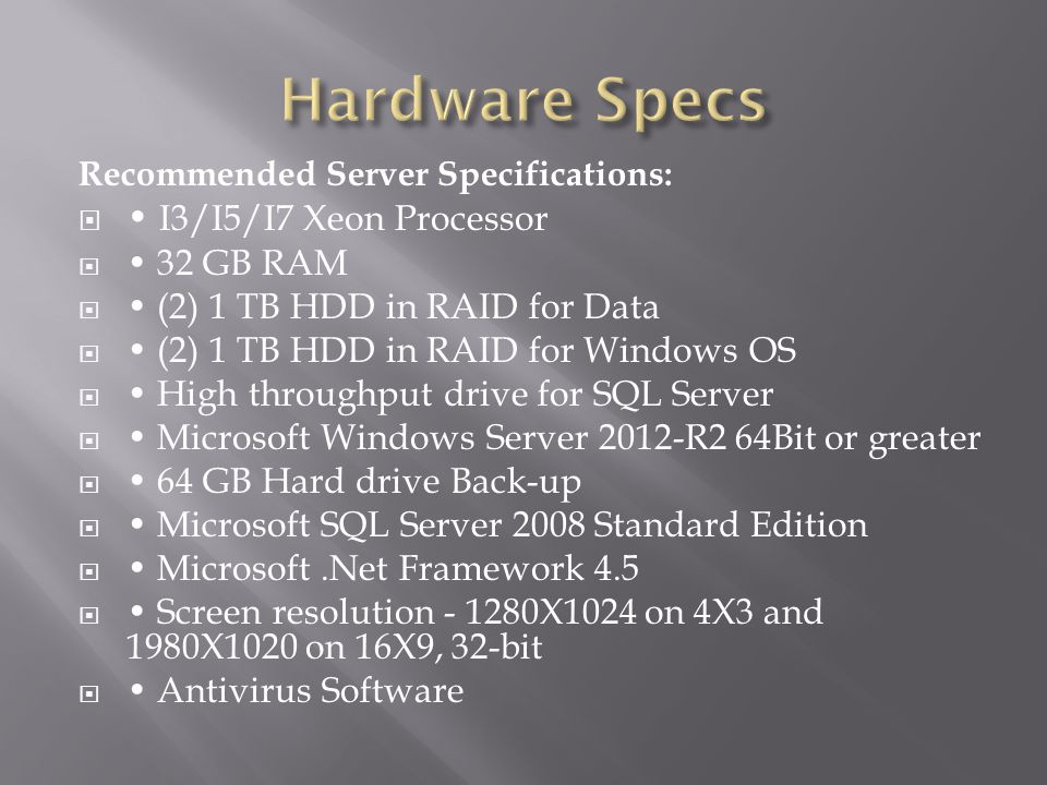 Minimum Server Specifications:  2.4 GHz Core 2 Quad-Core Processor  6 + GB RAM (Minimum DDR2)  2 x 80 GB HDD in RAID 1 for Windows OS  2 x 80 GB HDD in RAID 1 for SQL Server  Microsoft Windows Server 2008 64Bit or greater (Requires Two More CALS and Terminal Services License Than Number Of Available Workstations, Minimum 5 License)  Microsoft SQL Server 2008 Standard Edition  Microsoft.Net Framework 4.5  Screen resolution – 1024X768 on 4X3 and 1280X800 on 16X9, 32-bit