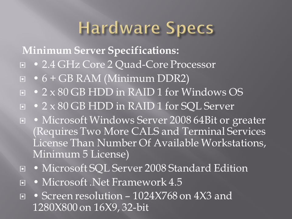 Minimum Server Specifications:  2.4 GHz Core 2 Quad-Core Processor  6 + GB RAM (Minimum DDR2)  2 x 80 GB HDD in RAID 1 for Windows OS  2 x 80 GB H