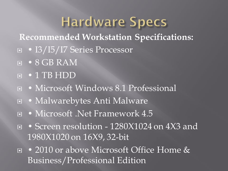 Minimum Workstation Specifications:  2.4 GHz Core 2 Dual-Core or Quad-Core Processor  4 GB RAM  80 GB HDD  Microsoft Windows Vista SP2 or above (X86 and X64)  Microsoft.Net Framework 4.5  Screen resolution – 1024X768 on 4X3 and 1280X800 on 16X9  2010 or above Microsoft Office Home & Business/Professional Edition