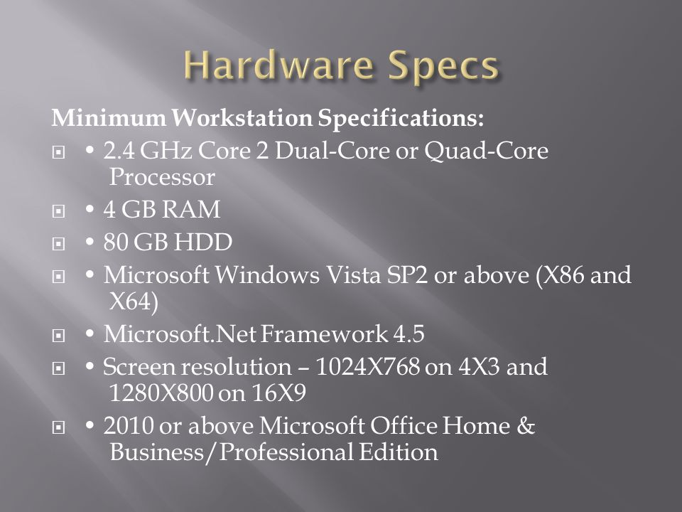 Minimum Workstation Specifications:  2.4 GHz Core 2 Dual-Core or Quad-Core Processor  4 GB RAM  80 GB HDD  Microsoft Windows Vista SP2 or above (X