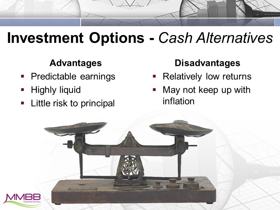 Investment Options - Cash Alternatives Disadvantages  Relatively low returns  May not keep up with inflation Advantages  Predictable earnings  Highly liquid  Little risk to principal