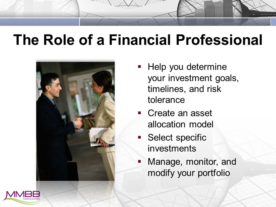 The Role of a Financial Professional  Help you determine your investment goals, timelines, and risk tolerance  Create an asset allocation model  Select specific investments  Manage, monitor, and modify your portfolio
