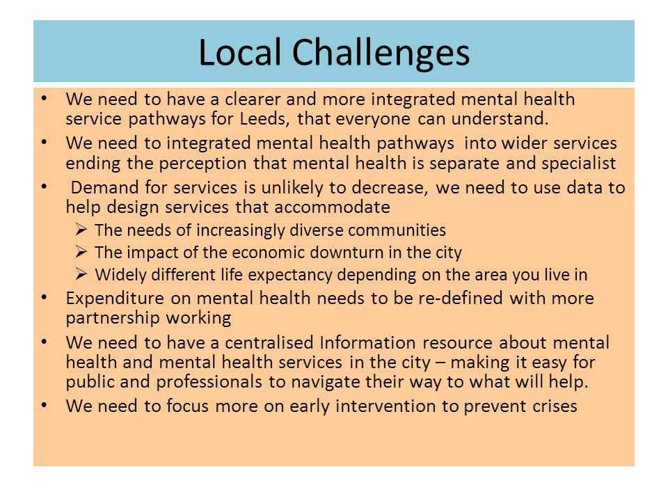 Local Challenges We need to have a clearer and more integrated mental health service pathways for Leeds, that everyone can understand.