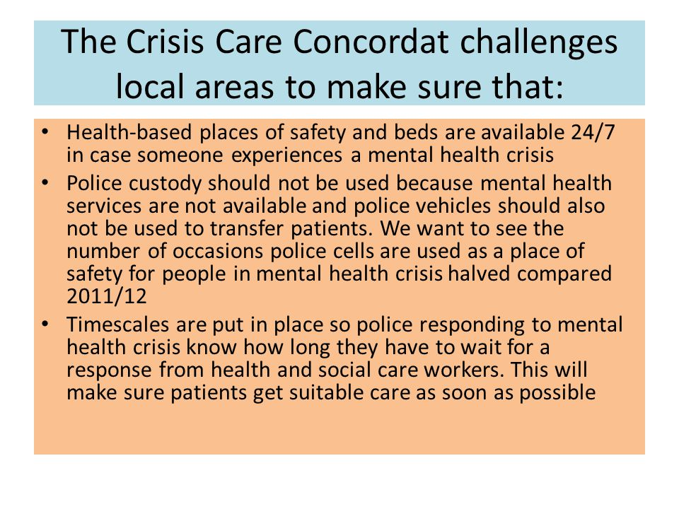 The Crisis Care Concordat challenges local areas to make sure that: Health-based places of safety and beds are available 24/7 in case someone experiences a mental health crisis Police custody should not be used because mental health services are not available and police vehicles should also not be used to transfer patients.