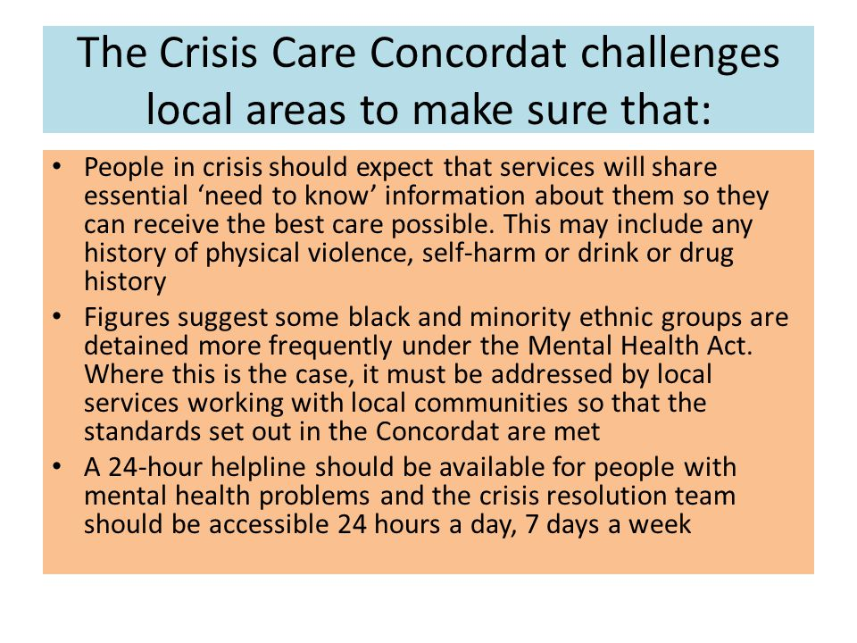 The Crisis Care Concordat challenges local areas to make sure that: People in crisis should expect that services will share essential 'need to know' information about them so they can receive the best care possible.