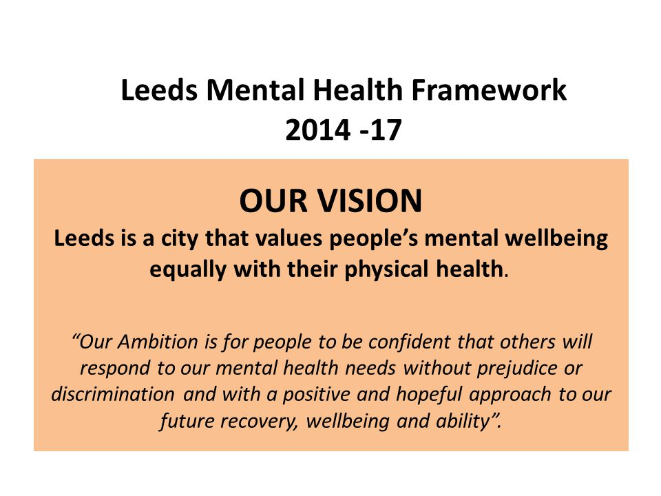 OUR VISION Leeds is a city that values people's mental wellbeing equally with their physical health.