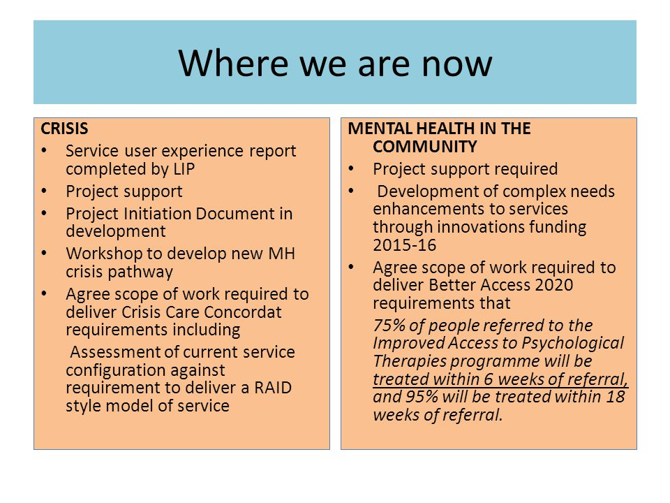Where we are now CRISIS Service user experience report completed by LIP Project support Project Initiation Document in development Workshop to develop new MH crisis pathway Agree scope of work required to deliver Crisis Care Concordat requirements including Assessment of current service configuration against requirement to deliver a RAID style model of service MENTAL HEALTH IN THE COMMUNITY Project support required Development of complex needs enhancements to services through innovations funding 2015-16 Agree scope of work required to deliver Better Access 2020 requirements that 75% of people referred to the Improved Access to Psychological Therapies programme will be treated within 6 weeks of referral, and 95% will be treated within 18 weeks of referral.