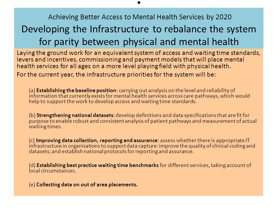 Achieving Better Access to Mental Health Services by 2020 Developing the Infrastructure to rebalance the system for parity between physical and mental health Laying the ground work for an equivalent system of access and waiting time standards, levers and incentives, commissioning and payment models that will place mental health services for all ages on a more level playing field with physical health.