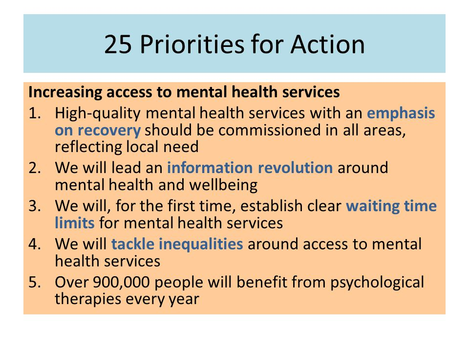 25 Priorities for Action Increasing access to mental health services 1.High-quality mental health services with an emphasis on recovery should be commissioned in all areas, reflecting local need 2.We will lead an information revolution around mental health and wellbeing 3.We will, for the first time, establish clear waiting time limits for mental health services 4.We will tackle inequalities around access to mental health services 5.Over 900,000 people will benefit from psychological therapies every year