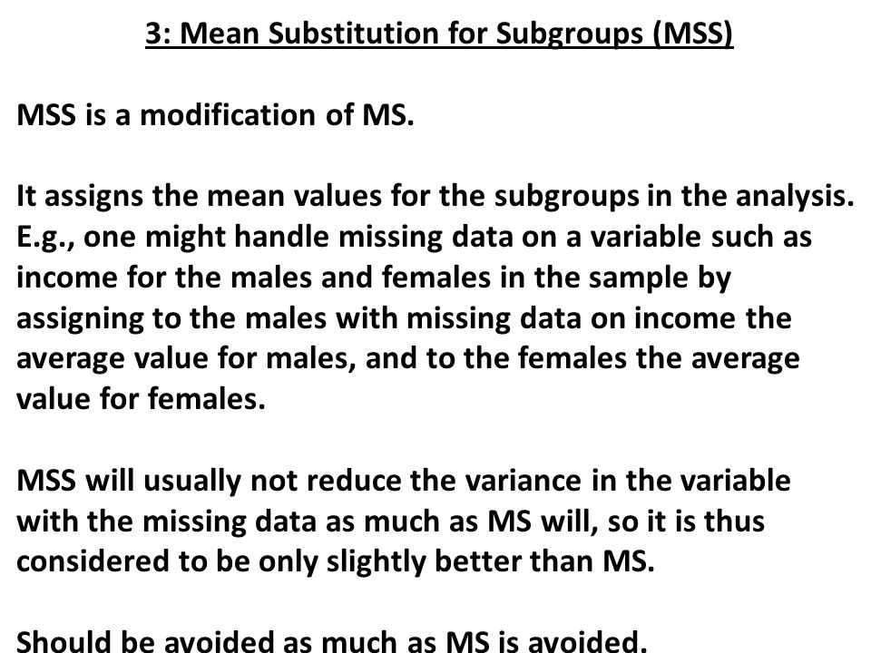 3: Mean Substitution for Subgroups (MSS) MSS is a modification of MS. It assigns the mean values for the subgroups in the analysis. E.g., one might ha