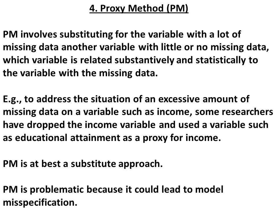 4. Proxy Method (PM) PM involves substituting for the variable with a lot of missing data another variable with little or no missing data, which varia