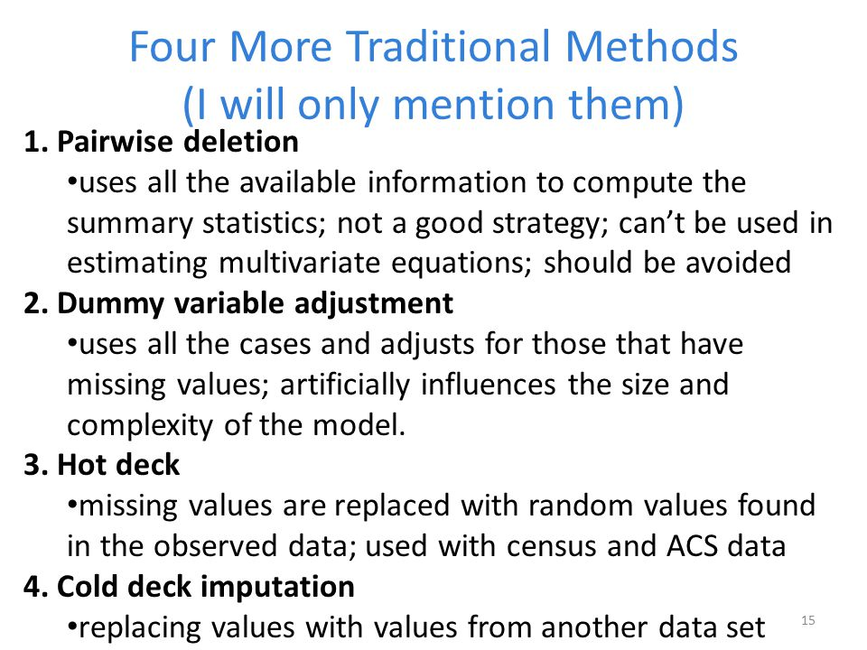 Four More Traditional Methods (I will only mention them) 1. Pairwise deletion uses all the available information to compute the summary statistics; no