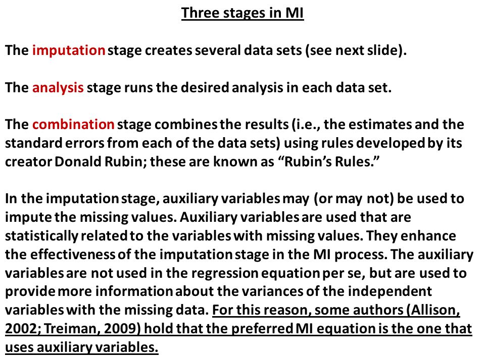 Three stages in MI The imputation stage creates several data sets (see next slide). The analysis stage runs the desired analysis in each data set. The