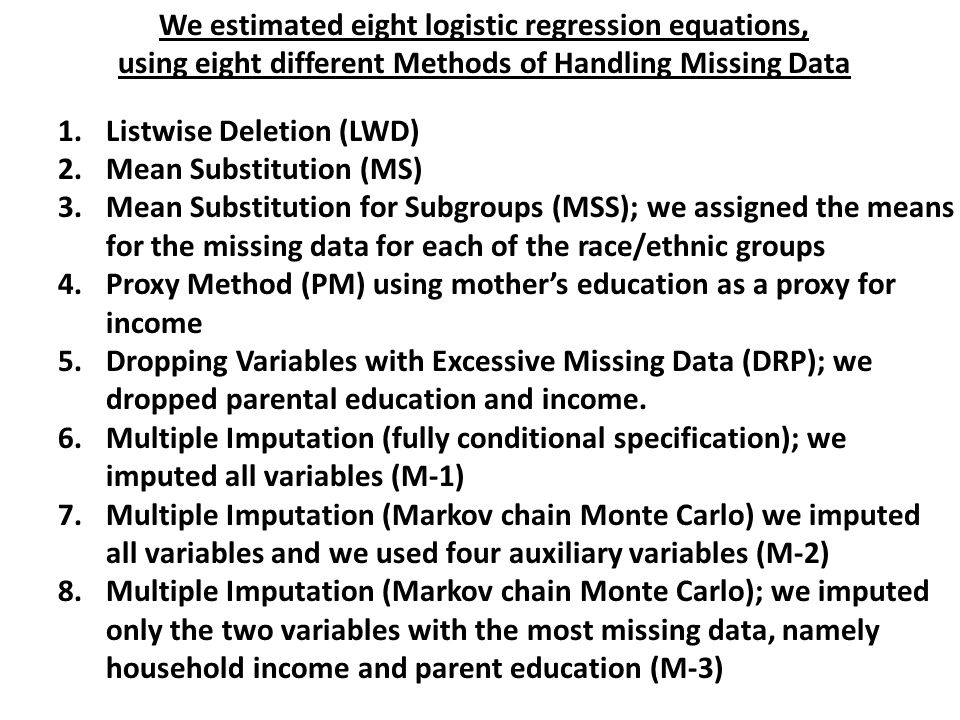 We estimated eight logistic regression equations, using eight different Methods of Handling Missing Data 1.Listwise Deletion (LWD) 2.Mean Substitution