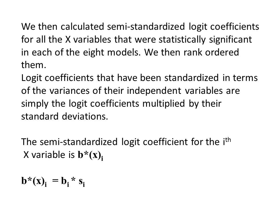 We then calculated semi-standardized logit coefficients for all the X variables that were statistically significant in each of the eight models. We th