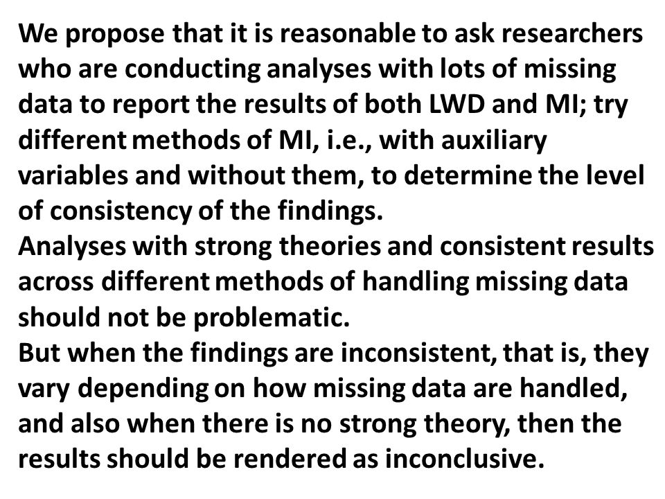 We propose that it is reasonable to ask researchers who are conducting analyses with lots of missing data to report the results of both LWD and MI; tr