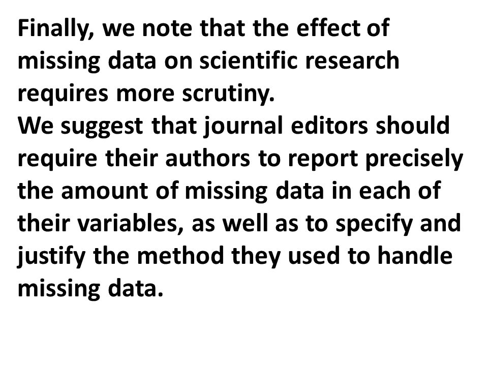 Finally, we note that the effect of missing data on scientific research requires more scrutiny. We suggest that journal editors should require their a