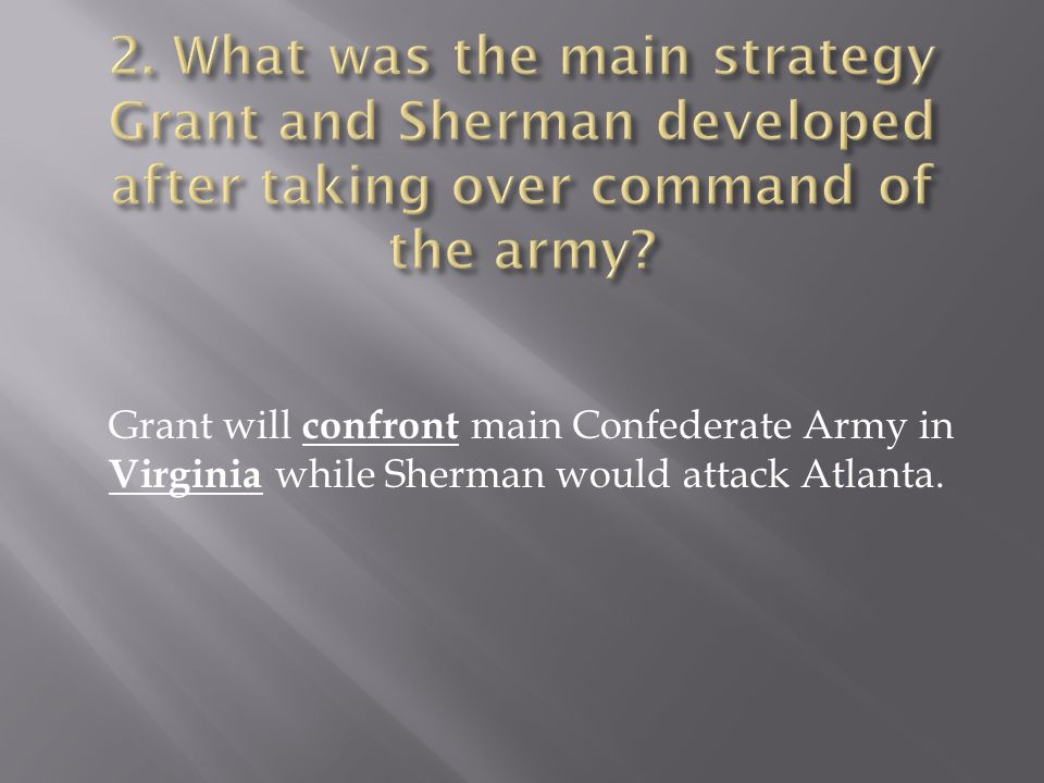 Grant will c onfront main Confederate Army in Virginia while Sherman would attack Atlanta.