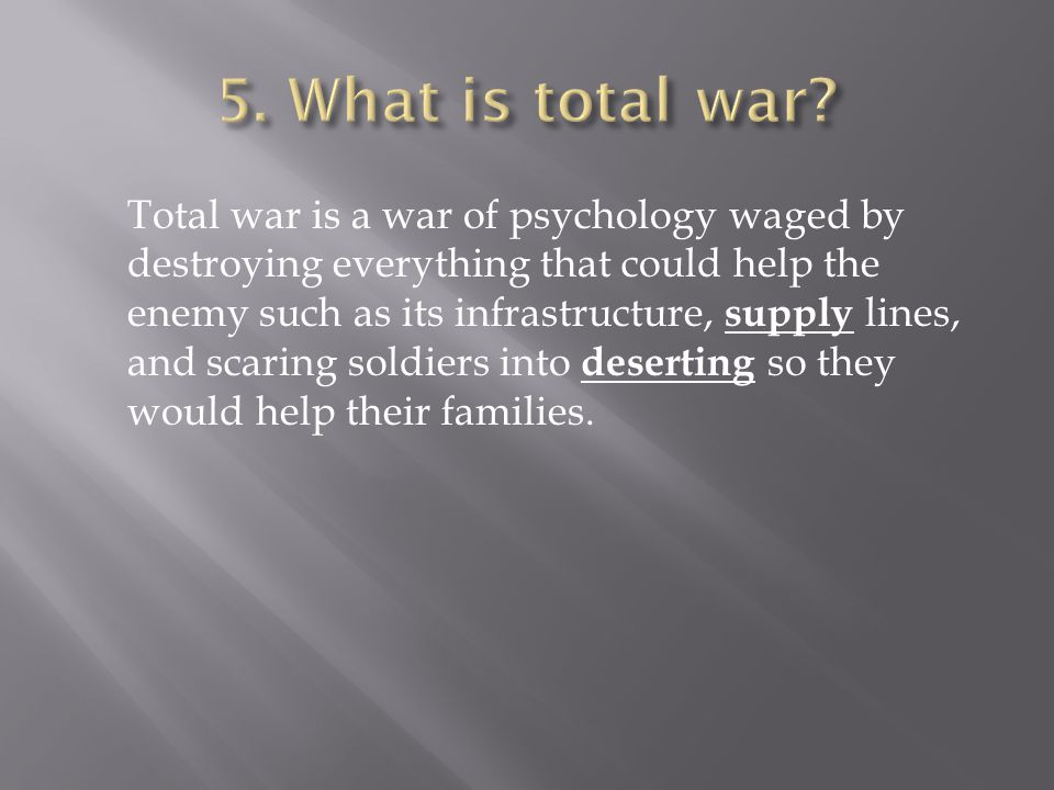 Total war is a war of psychology waged by destroying everything that could help the enemy such as its infrastructure, supply lines, and scaring soldiers into deserting so they would help their families.