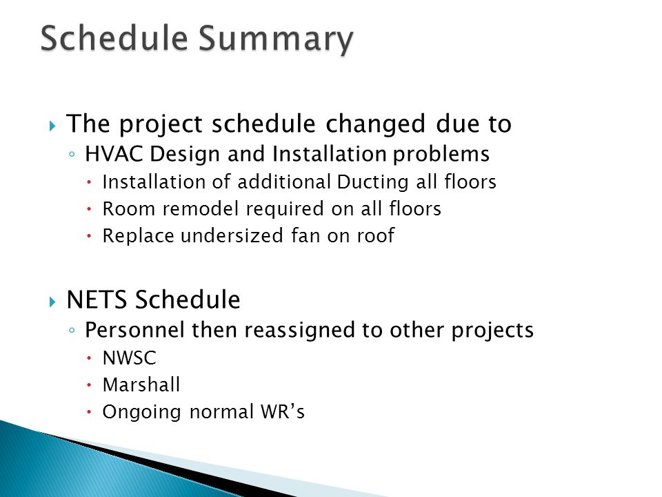  The project schedule changed due to ◦ HVAC Design and Installation problems  Installation of additional Ducting all floors  Room remodel required on all floors  Replace undersized fan on roof  NETS Schedule ◦ Personnel then reassigned to other projects  NWSC  Marshall  Ongoing normal WR's