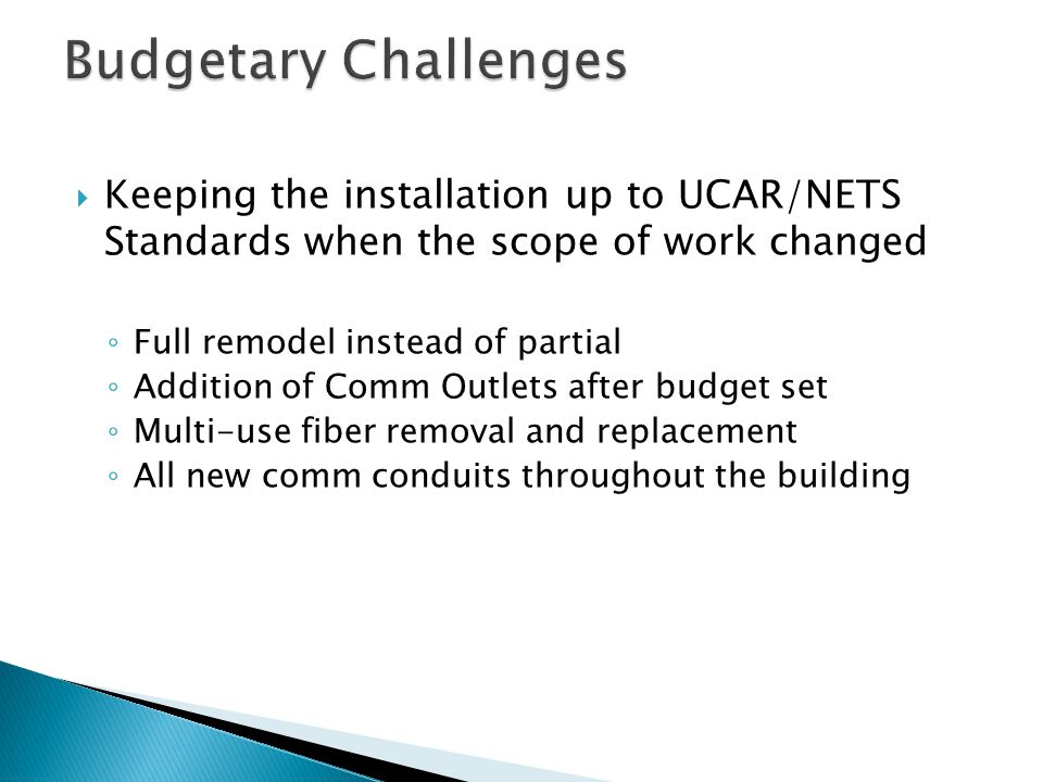  Keeping the installation up to UCAR/NETS Standards when the scope of work changed ◦ Full remodel instead of partial ◦ Addition of Comm Outlets after budget set ◦ Multi-use fiber removal and replacement ◦ All new comm conduits throughout the building