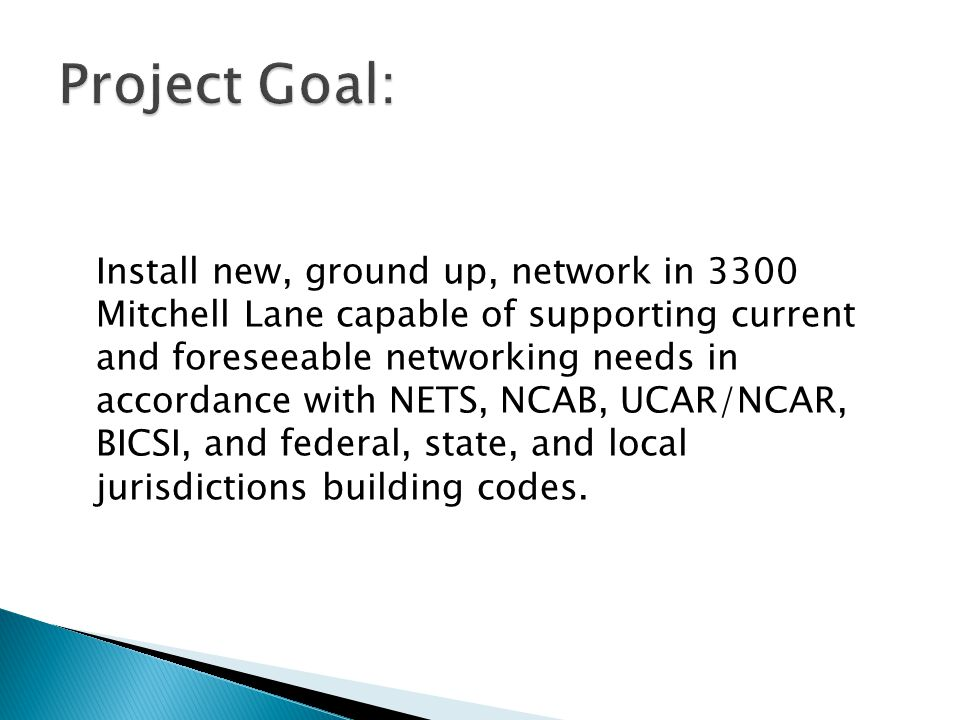 Install new, ground up, network in 3300 Mitchell Lane capable of supporting current and foreseeable networking needs in accordance with NETS, NCAB, UCAR/NCAR, BICSI, and federal, state, and local jurisdictions building codes.
