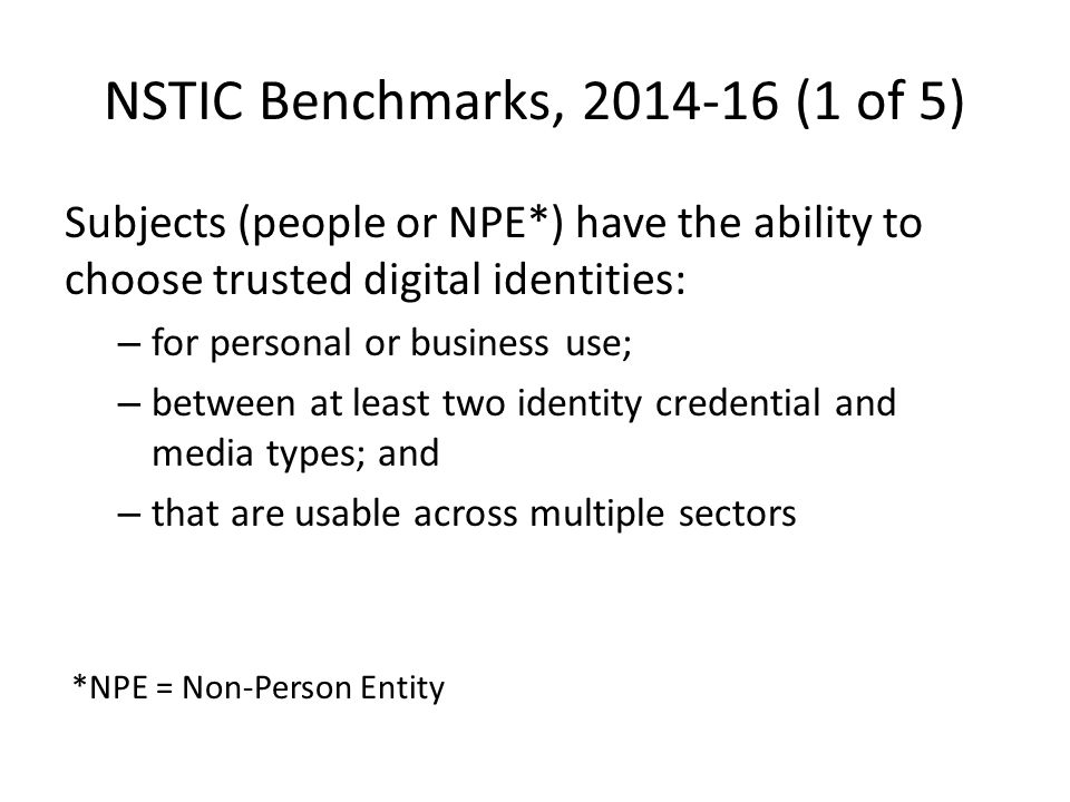 NSTIC Benchmarks, 2014-16 (1 of 5) Subjects (people or NPE*) have the ability to choose trusted digital identities: – for personal or business use; – between at least two identity credential and media types; and – that are usable across multiple sectors *NPE = Non-Person Entity