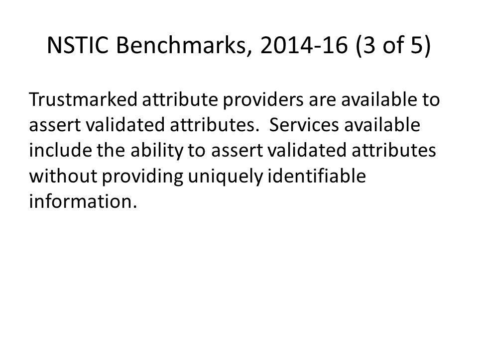 NSTIC Benchmarks, 2014-16 (3 of 5) Trustmarked attribute providers are available to assert validated attributes. Services available include the abilit