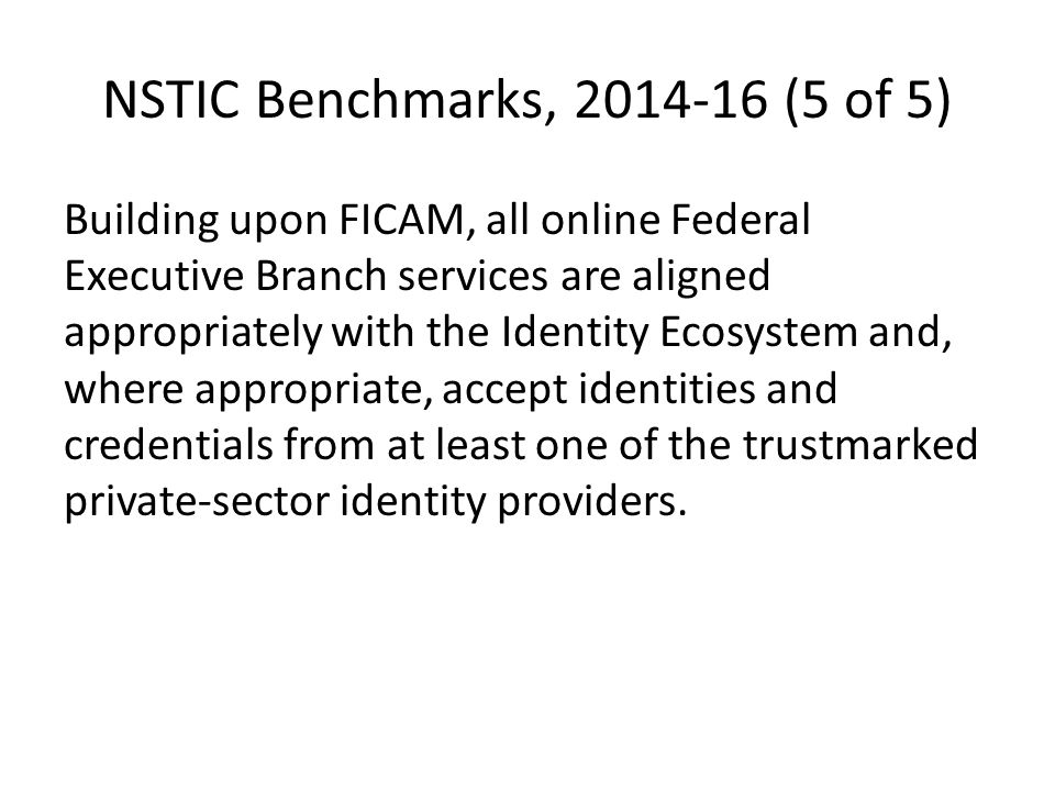 NSTIC Benchmarks, 2014-16 (5 of 5) Building upon FICAM, all online Federal Executive Branch services are aligned appropriately with the Identity Ecosystem and, where appropriate, accept identities and credentials from at least one of the trustmarked private-sector identity providers.
