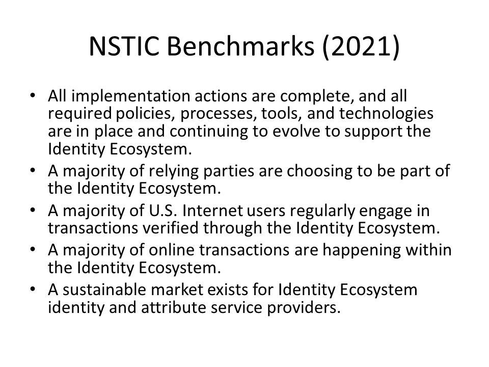 NSTIC Benchmarks (2021) All implementation actions are complete, and all required policies, processes, tools, and technologies are in place and continuing to evolve to support the Identity Ecosystem.
