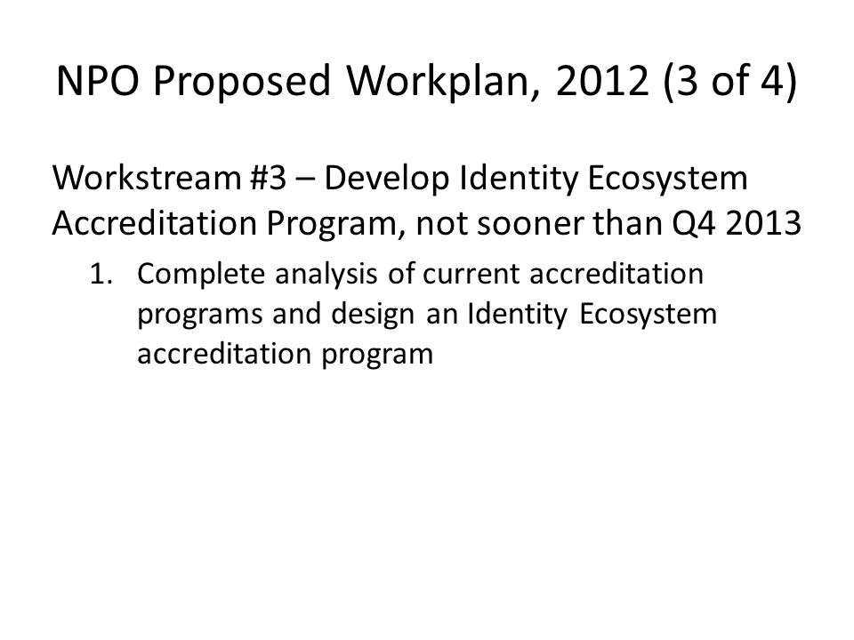 NPO Proposed Workplan, 2012 (3 of 4) Workstream #3 – Develop Identity Ecosystem Accreditation Program, not sooner than Q4 2013 1.Complete analysis of current accreditation programs and design an Identity Ecosystem accreditation program