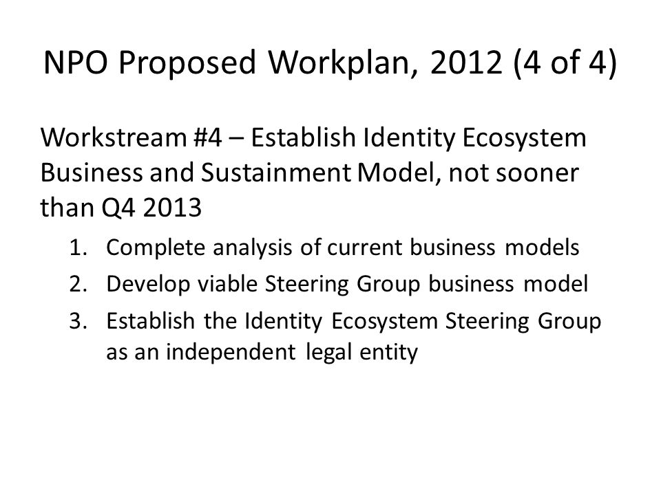 NPO Proposed Workplan, 2012 (4 of 4) Workstream #4 – Establish Identity Ecosystem Business and Sustainment Model, not sooner than Q4 2013 1.Complete analysis of current business models 2.Develop viable Steering Group business model 3.Establish the Identity Ecosystem Steering Group as an independent legal entity