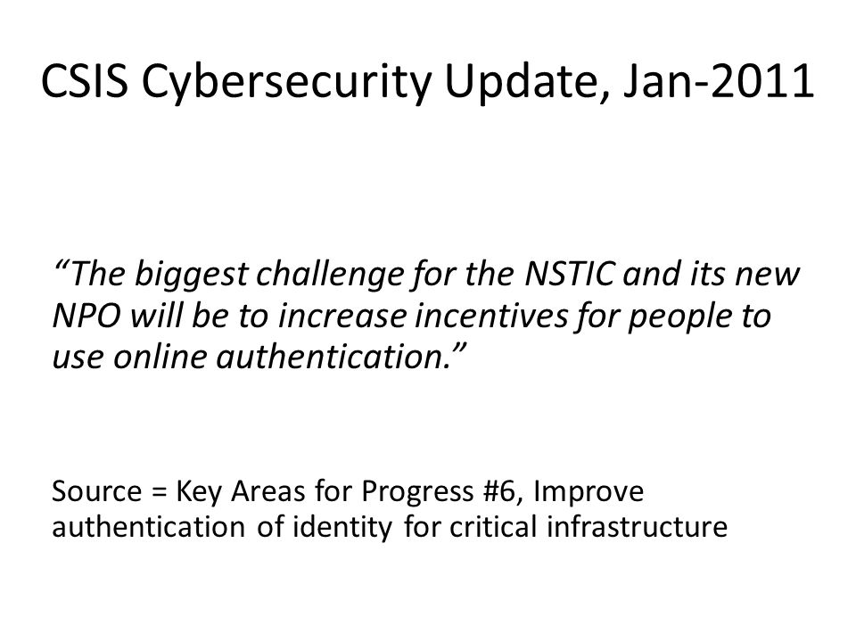 CSIS Cybersecurity Update, Jan-2011 The biggest challenge for the NSTIC and its new NPO will be to increase incentives for people to use online authentication. Source = Key Areas for Progress #6, Improve authentication of identity for critical infrastructure