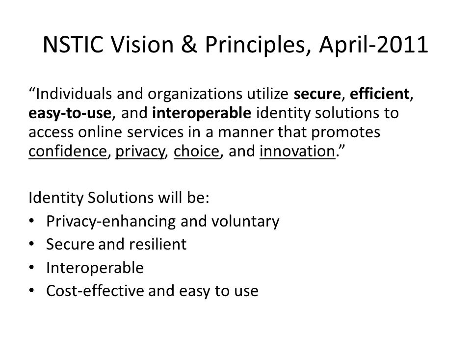NSTIC Goals & Objectives, 2011 (1 of 4) (1) Develop a comprehensive Identity Ecosystem Framework 1.Establish improved privacy protection mechanisms 2.Establish comprehensive identification and authentication standards based on defined risk models 3.Define participant responsibilities in the Identity Ecosystem and establish mechanisms to provide accountability 4.Establish a steering group to administer the standards development and accreditation process for the Identity Ecosystem Framework