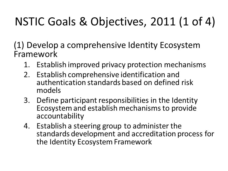 (2) Build and implement the Identity Ecosystem 1.Implement the private-sector elements of the Identity Ecosystem 2.Implement the state, local, tribal and territorial government elements of the Identity Ecosystem 3.Implement the Federal Government elements of the Identity Ecosystem 4.Promote the development of interoperable solutions to implement the Identity Ecosystem Framework NSTIC Goals & Objectives, 2011 (2 of 4)
