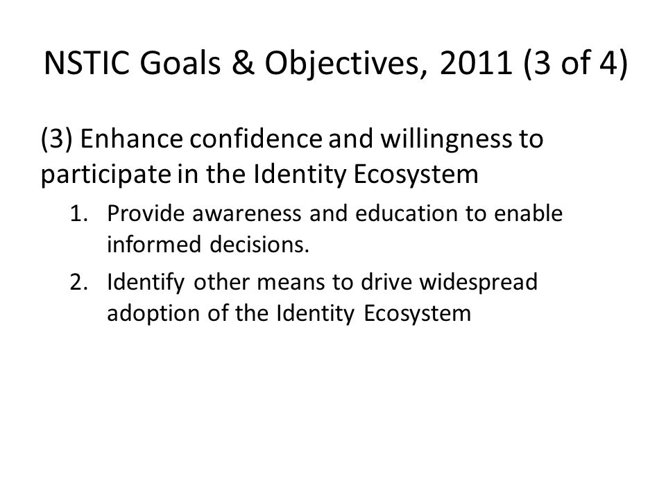 (4) Ensure the long-term success and sustainability of the Identity Ecosystem 1.Drive innovation through aggressive science and technology (S&T) and research and development (R&D) efforts 2.Integrate the Identity Ecosystem internationally NSTIC Goals & Objectives, 2011 (4 of 4)