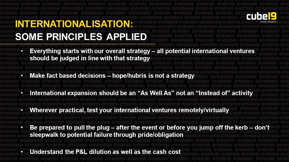 INTERNATIONALISATION: SOME PRINCIPLES APPLIED Everything starts with our overall strategy – all potential international ventures should be judged in line with that strategy Make fact based decisions – hope/hubris is not a strategy International expansion should be an As Well As not an Instead of activity Wherever practical, test your international ventures remotely/virtually Be prepared to pull the plug – after the event or before you jump off the kerb – don't sleepwalk to potential failure through pride/obligation Understand the P&L dilution as well as the cash cost