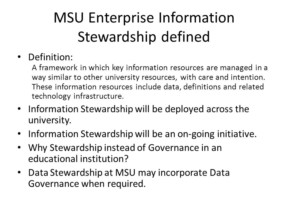 MSU Enterprise Information Stewardship defined Definition: A framework in which key information resources are managed in a way similar to other university resources, with care and intention.