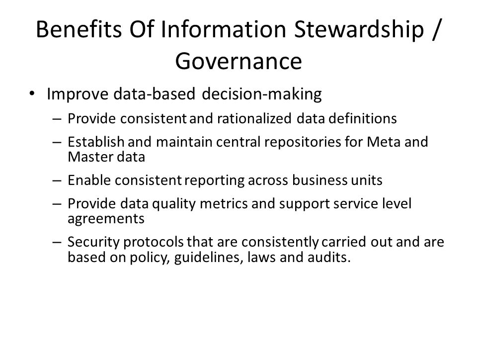 Benefits Of Information Stewardship / Governance Improve data-based decision-making – Provide consistent and rationalized data definitions – Establish and maintain central repositories for Meta and Master data – Enable consistent reporting across business units – Provide data quality metrics and support service level agreements – Security protocols that are consistently carried out and are based on policy, guidelines, laws and audits.
