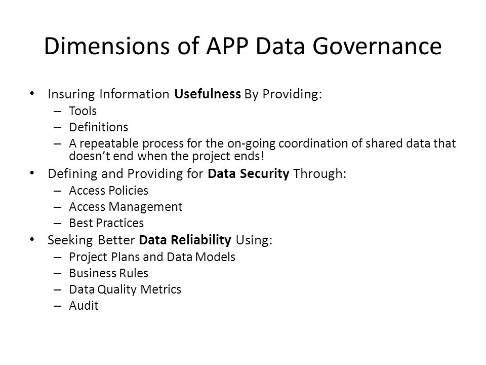 Dimensions of APP Data Governance Insuring Information Usefulness By Providing: – Tools – Definitions – A repeatable process for the on-going coordination of shared data that doesn't end when the project ends.