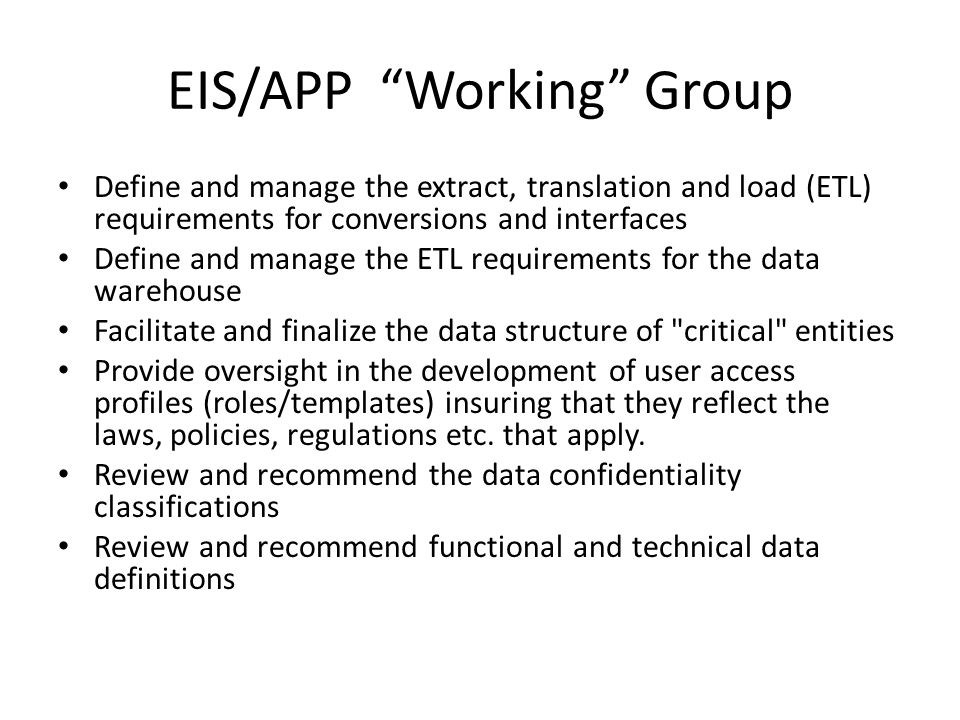 EIS/APP Working Group Define and manage the extract, translation and load (ETL) requirements for conversions and interfaces Define and manage the ETL requirements for the data warehouse Facilitate and finalize the data structure of critical entities Provide oversight in the development of user access profiles (roles/templates) insuring that they reflect the laws, policies, regulations etc.