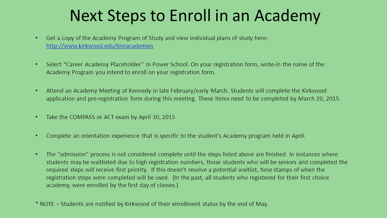 Next Steps to Enroll in an Academy Get a copy of the Academy Program of Study and view individual plans of study here: http://www.kirkwood.edu/linnacademies http://www.kirkwood.edu/linnacademies Select Career Academy Placeholder in Power School.