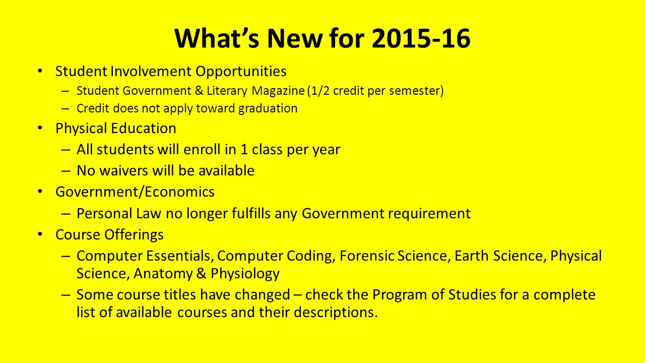 What's New for 2015-16 Student Involvement Opportunities – Student Government & Literary Magazine (1/2 credit per semester) – Credit does not apply toward graduation Physical Education – All students will enroll in 1 class per year – No waivers will be available Government/Economics – Personal Law no longer fulfills any Government requirement Course Offerings – Computer Essentials, Computer Coding, Forensic Science, Earth Science, Physical Science, Anatomy & Physiology – Some course titles have changed – check the Program of Studies for a complete list of available courses and their descriptions.