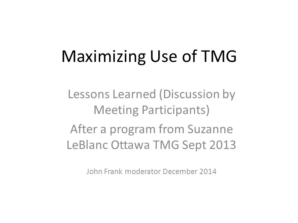 Maximizing Use of TMG Lessons Learned (Discussion by Meeting Participants) After a program from Suzanne LeBlanc Ottawa TMG Sept 2013 John Frank modera