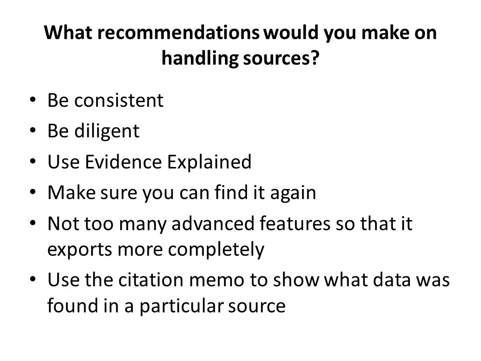 What recommendations would you make on handling sources? Be consistent Be diligent Use Evidence Explained Make sure you can find it again Not too many