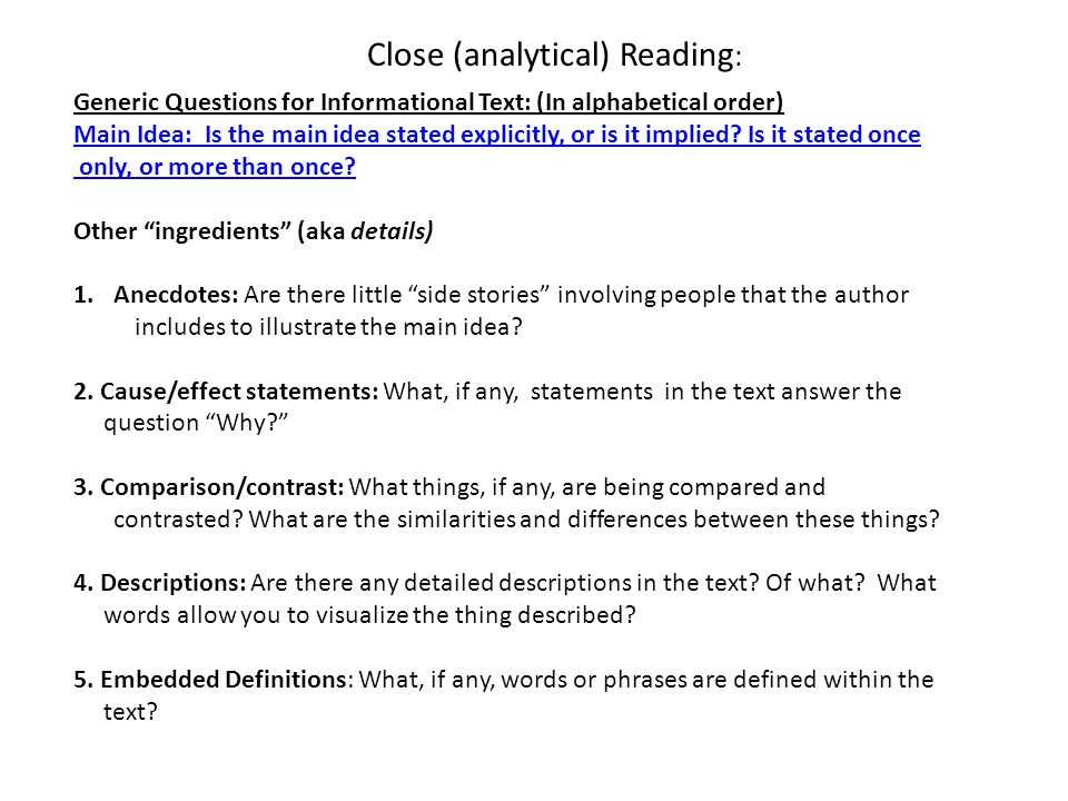 Close (analytical) Reading : Generic Questions for Informational Text: (In alphabetical order) Main Idea: Is the main idea stated explicitly, or is it implied.