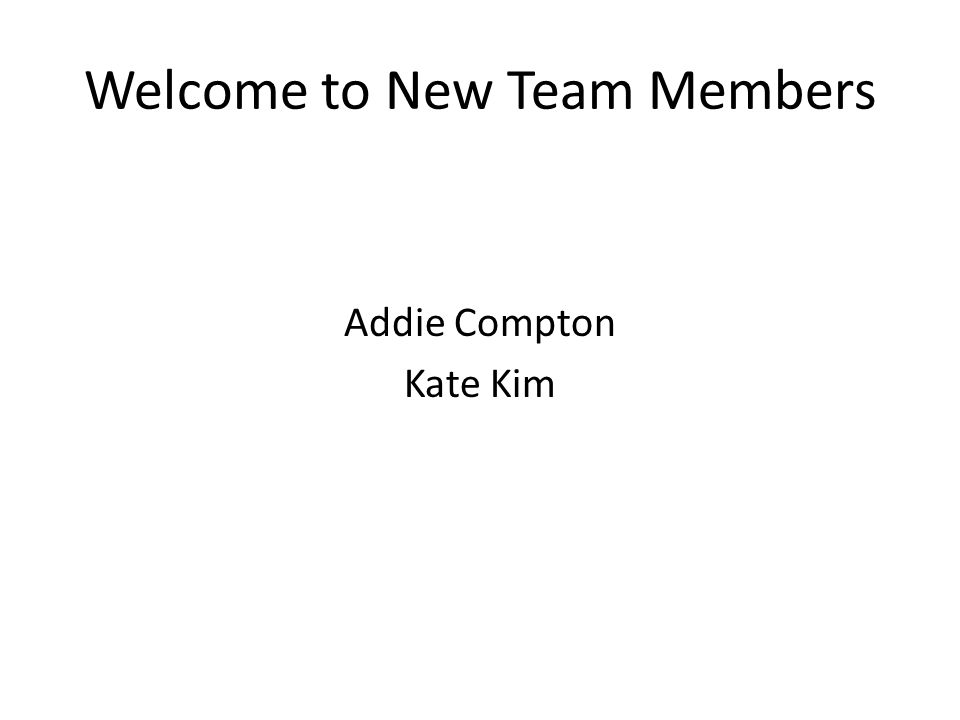 Welcome to New Team Members Addie Compton Kate Kim