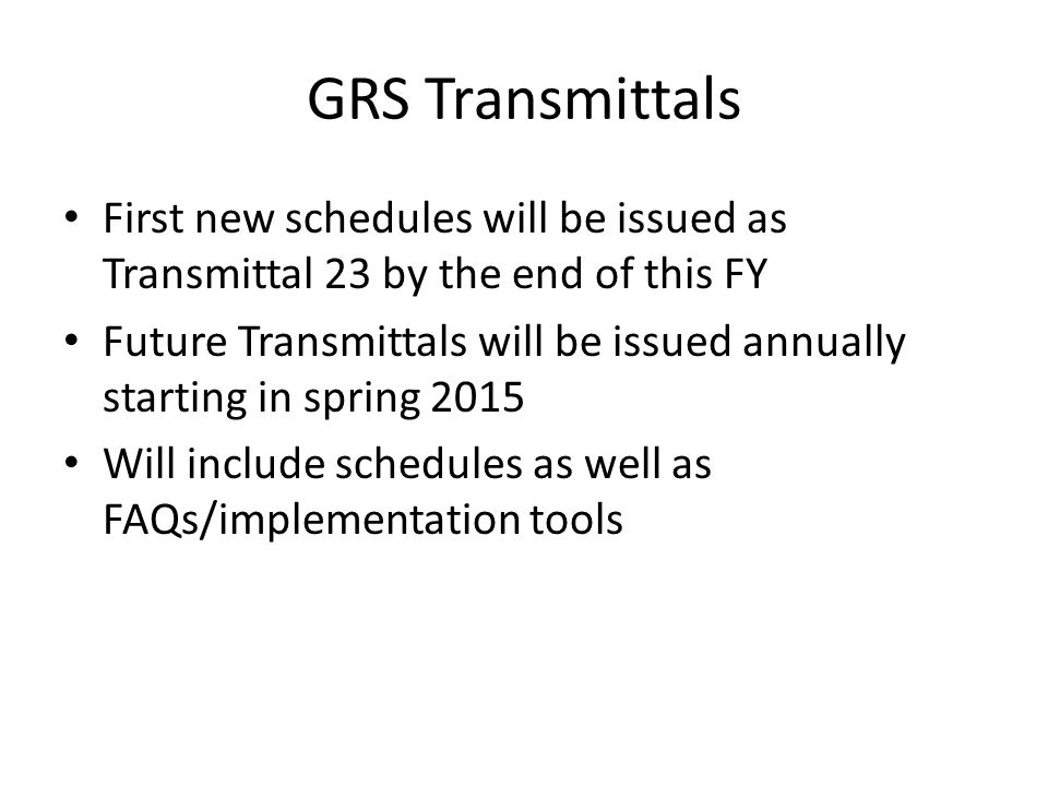 GRS Transmittals First new schedules will be issued as Transmittal 23 by the end of this FY Future Transmittals will be issued annually starting in spring 2015 Will include schedules as well as FAQs/implementation tools