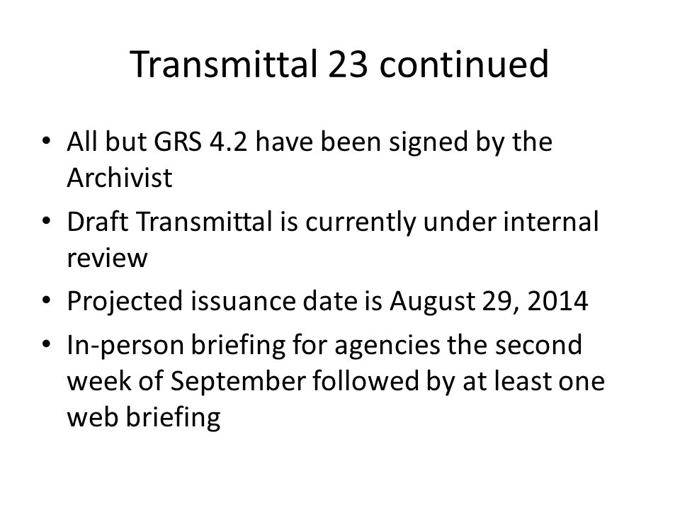 Transmittal 23 continued All but GRS 4.2 have been signed by the Archivist Draft Transmittal is currently under internal review Projected issuance date is August 29, 2014 In-person briefing for agencies the second week of September followed by at least one web briefing