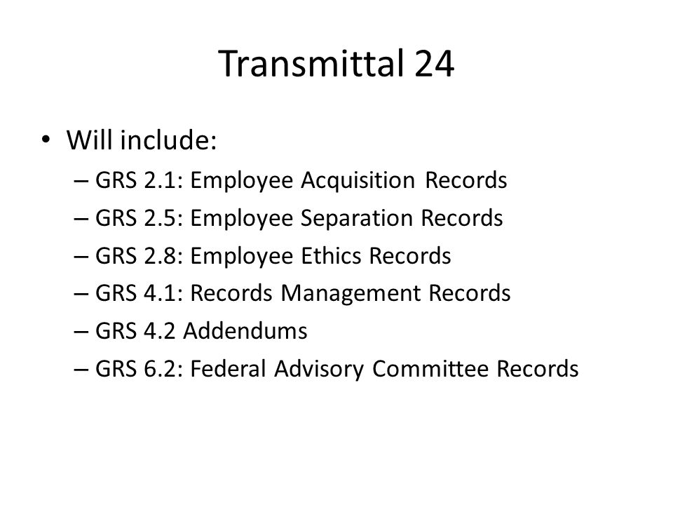 Transmittal 24 Will include: – GRS 2.1: Employee Acquisition Records – GRS 2.5: Employee Separation Records – GRS 2.8: Employee Ethics Records – GRS 4.1: Records Management Records – GRS 4.2 Addendums – GRS 6.2: Federal Advisory Committee Records